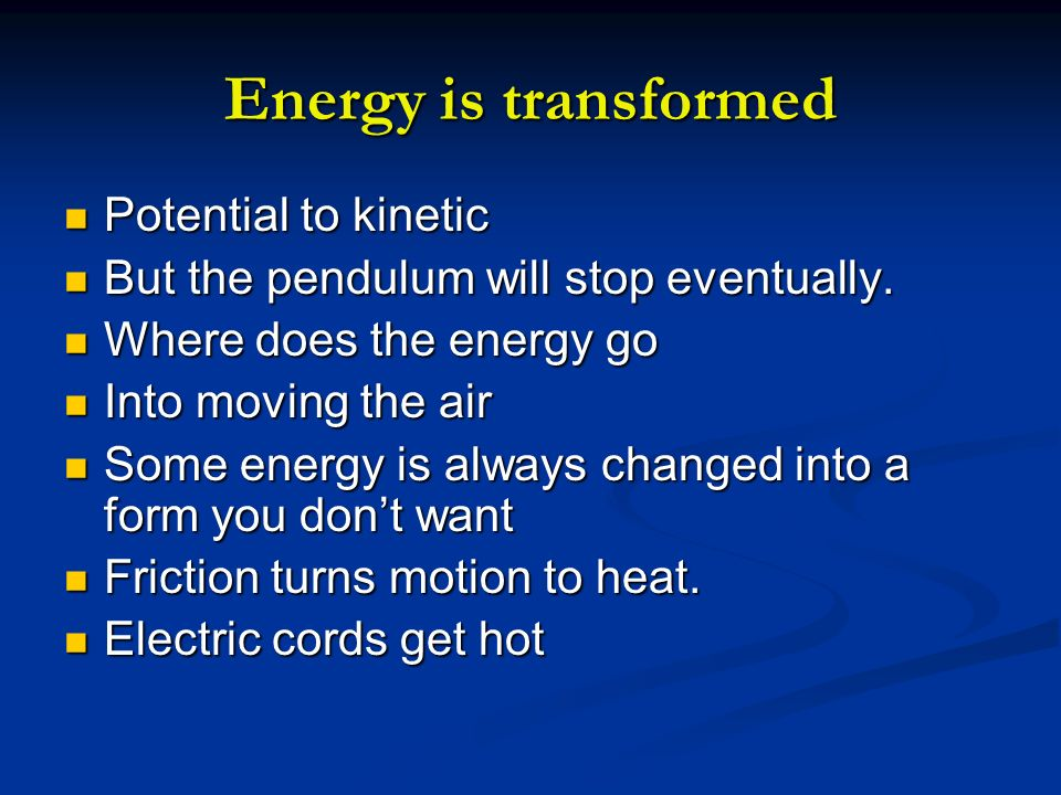 Energy is transformed Potential to kinetic Potential to kinetic But the pendulum will stop eventually. But the pendulum will stop eventually. Where do