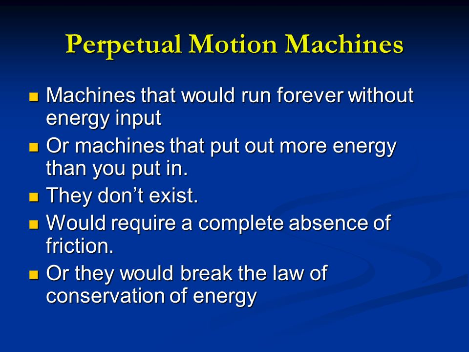 Perpetual Motion Machines Machines that would run forever without energy input Machines that would run forever without energy input Or machines that p