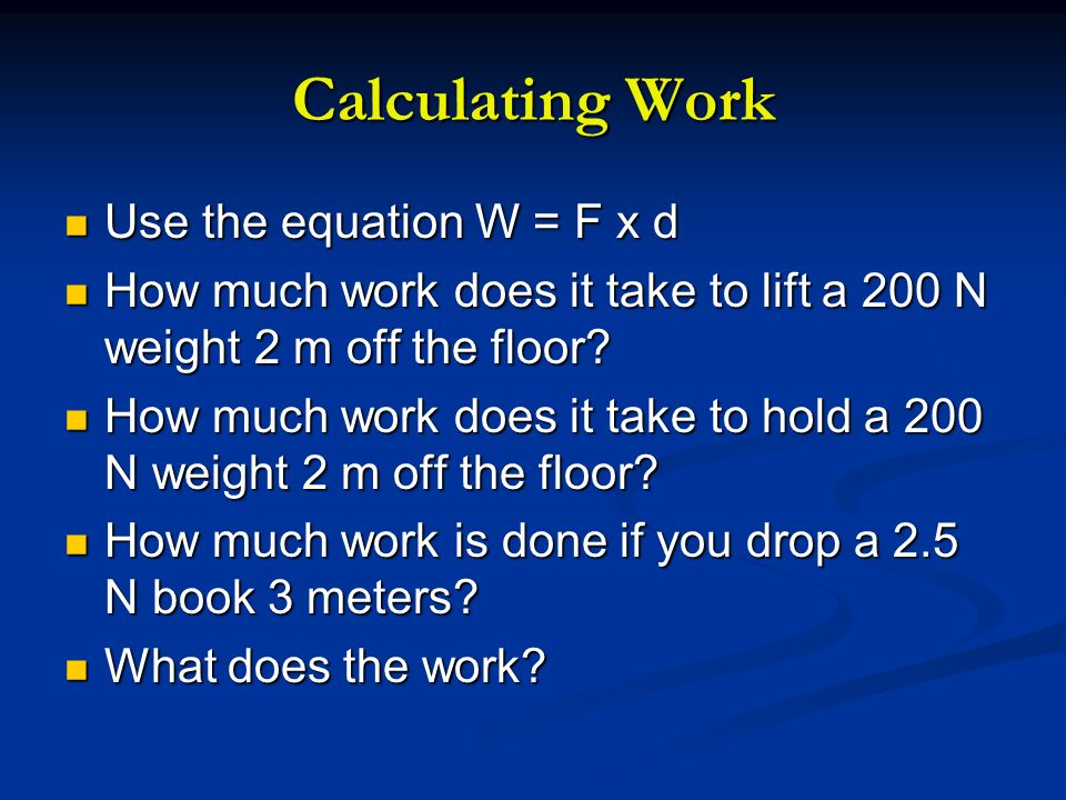 Calculating Work Use the equation W = F x d Use the equation W = F x d How much work does it take to lift a 200 N weight 2 m off the floor? How much w