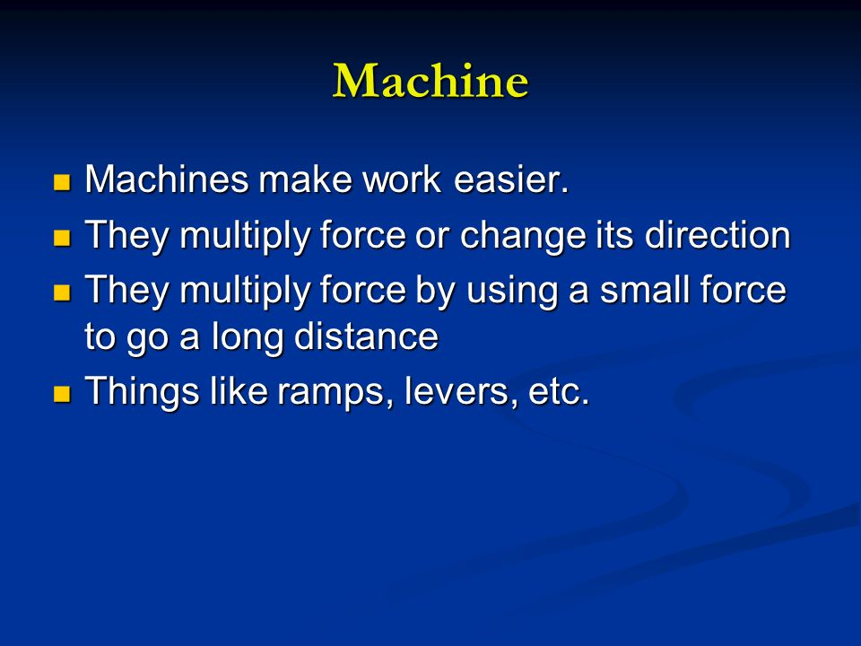 Machine Machines make work easier. Machines make work easier. They multiply force or change its direction They multiply force or change its direction