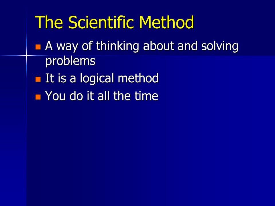The Scientific Method A way of thinking about and solving problems A way of thinking about and solving problems It is a logical method It is a logical