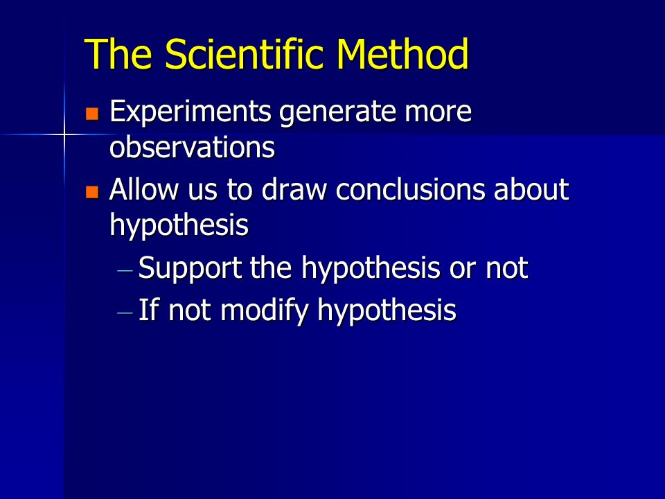The Scientific Method Experiments generate more observations Experiments generate more observations Allow us to draw conclusions about hypothesis Allo