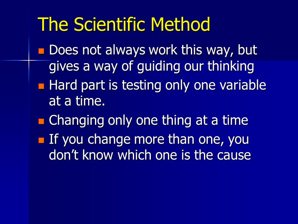 The Scientific Method Does not always work this way, but gives a way of guiding our thinking Does not always work this way, but gives a way of guiding