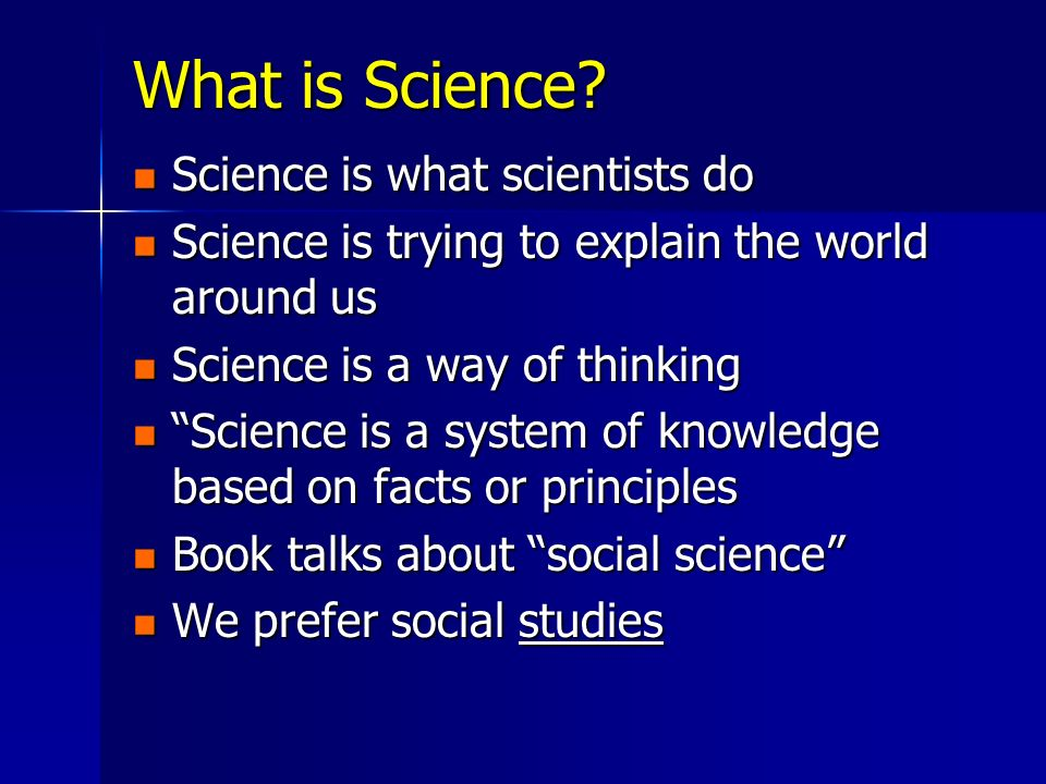 What is Science? Science is what scientists do Science is what scientists do Science is trying to explain the world around us Science is trying to exp
