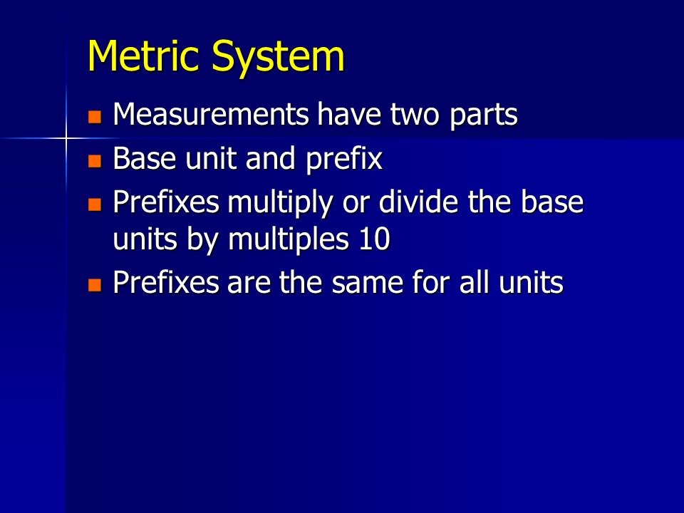 Metric System Measurements have two parts Measurements have two parts Base unit and prefix Base unit and prefix Prefixes multiply or divide the base u
