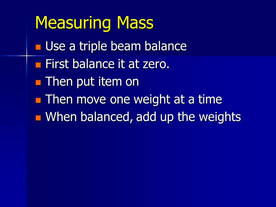 Measuring Mass Use a triple beam balance Use a triple beam balance First balance it at zero. First balance it at zero. Then put item on Then put item