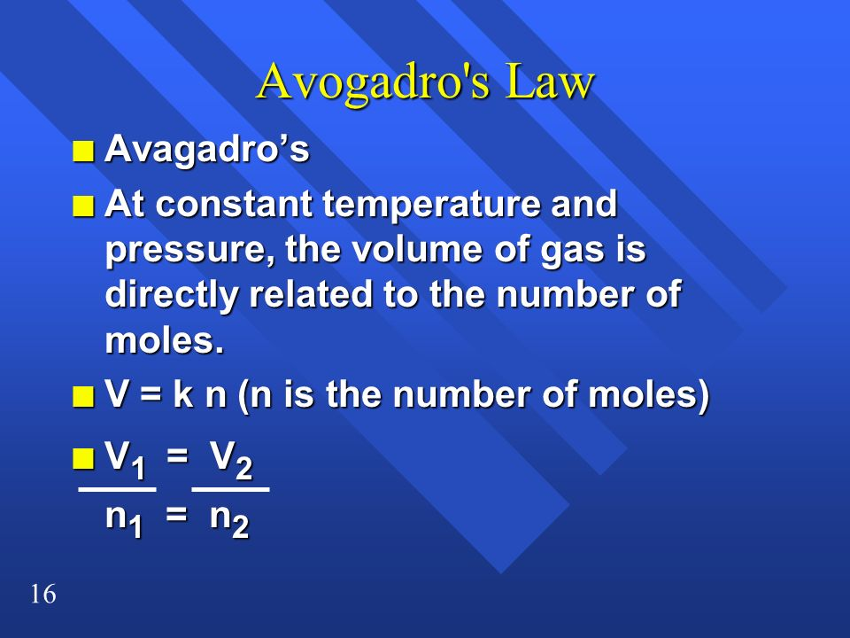 16 Avogadro's Law n Avagadros n At constant temperature and pressure, the volume of gas is directly related to the number of moles. n V = k n (n is th