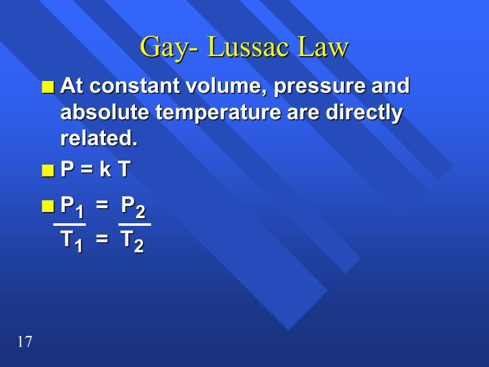 17 Gay- Lussac Law n At constant volume, pressure and absolute temperature are directly related. n P = k T n P 1 = P 2 T 1 = T 2