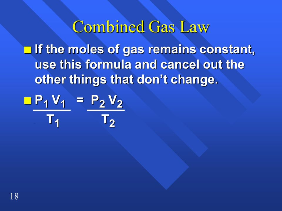 18 Combined Gas Law n If the moles of gas remains constant, use this formula and cancel out the other things that dont change. n P 1 V 1 = P 2 V 2. T