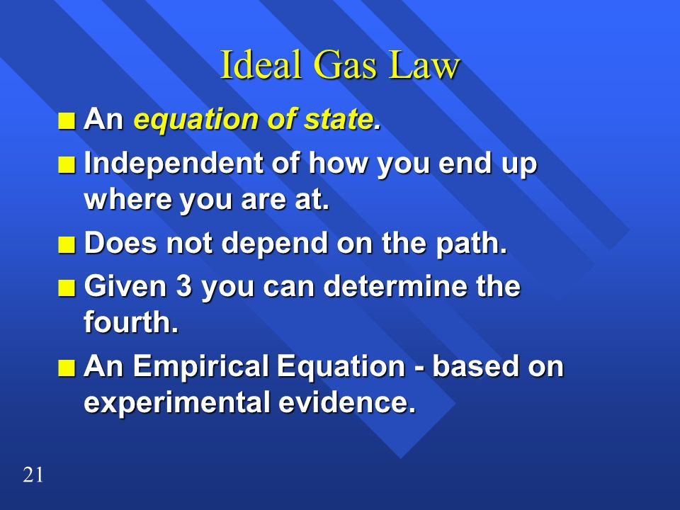 21 Ideal Gas Law n An equation of state. n Independent of how you end up where you are at. n Does not depend on the path. n Given 3 you can determine