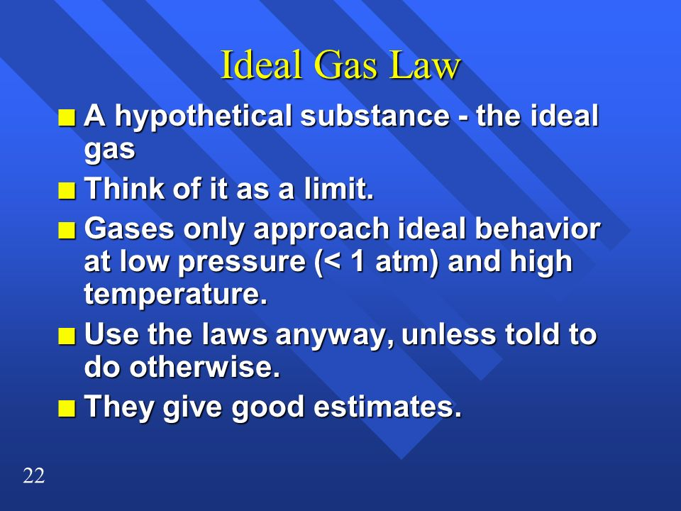 22 Ideal Gas Law n A hypothetical substance - the ideal gas n Think of it as a limit. n Gases only approach ideal behavior at low pressure (< 1 atm) a