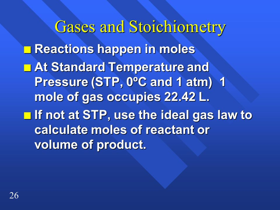 26 Gases and Stoichiometry n Reactions happen in moles n At Standard Temperature and Pressure (STP, 0ºC and 1 atm) 1 mole of gas occupies 22.42 L. n I