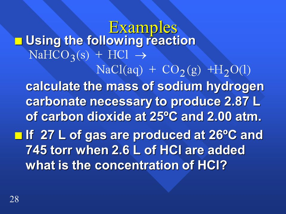 28 Examples n Using the following reaction calculate the mass of sodium hydrogen carbonate necessary to produce 2.87 L of carbon dioxide at 25ºC and 2