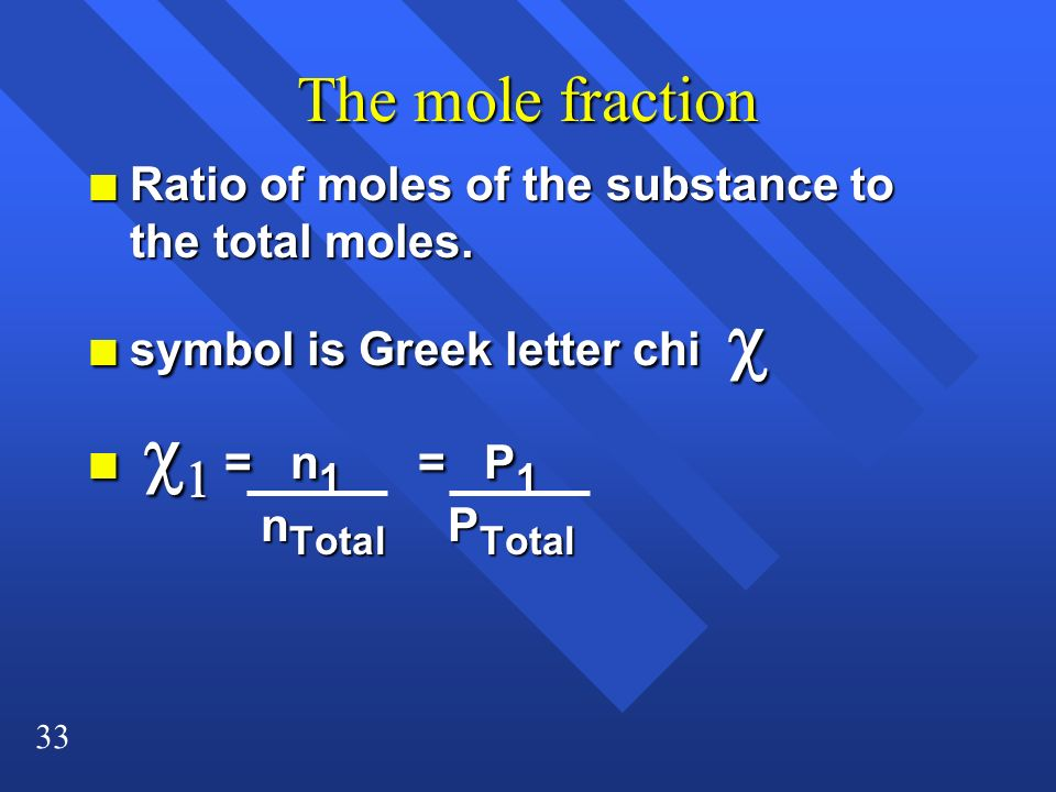 33 The mole fraction n Ratio of moles of the substance to the total moles. symbol is Greek letter chi symbol is Greek letter chi = n 1 = P 1 n Total P
