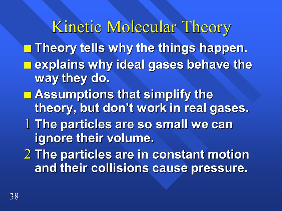 38 Kinetic Molecular Theory n Theory tells why the things happen. n explains why ideal gases behave the way they do. n Assumptions that simplify the t