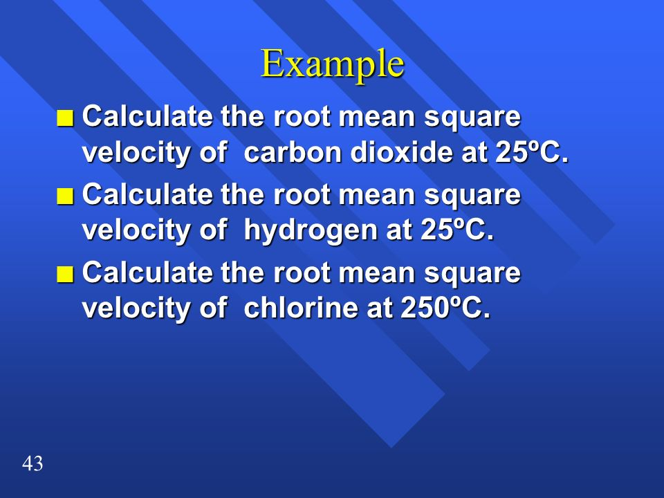 43 Example n Calculate the root mean square velocity of carbon dioxide at 25ºC. n Calculate the root mean square velocity of hydrogen at 25ºC. n Calcu