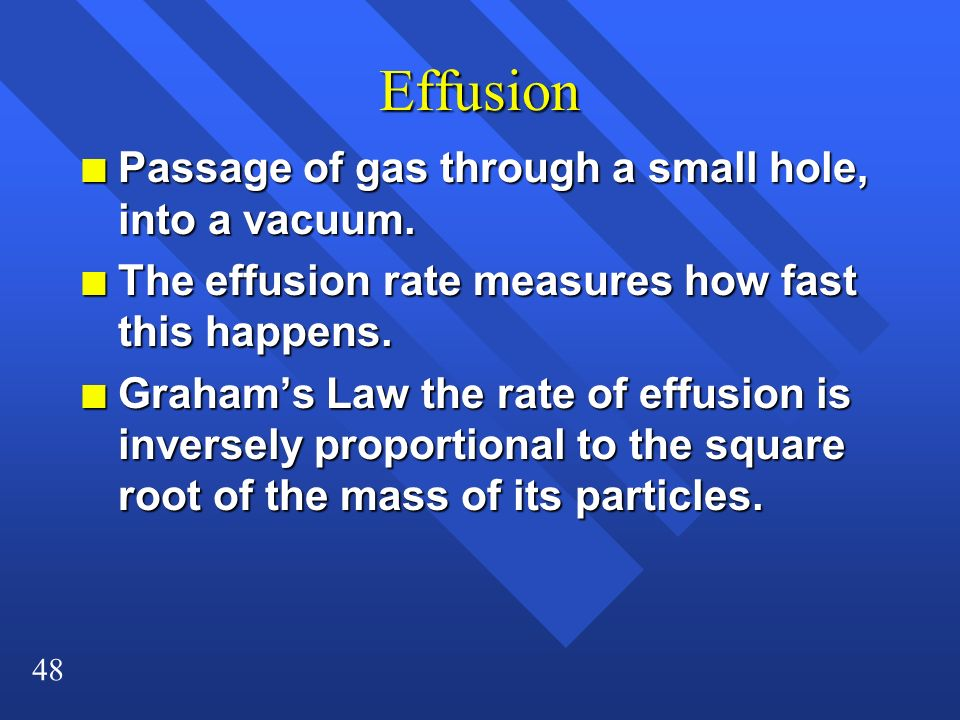 48 Effusion n Passage of gas through a small hole, into a vacuum. n The effusion rate measures how fast this happens. n Grahams Law the rate of effusi