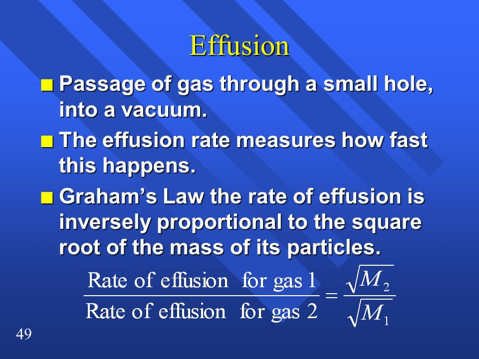 49 Effusion n Passage of gas through a small hole, into a vacuum. n The effusion rate measures how fast this happens. n Grahams Law the rate of effusi