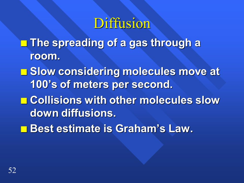 52 Diffusion n The spreading of a gas through a room. n Slow considering molecules move at 100s of meters per second. n Collisions with other molecule