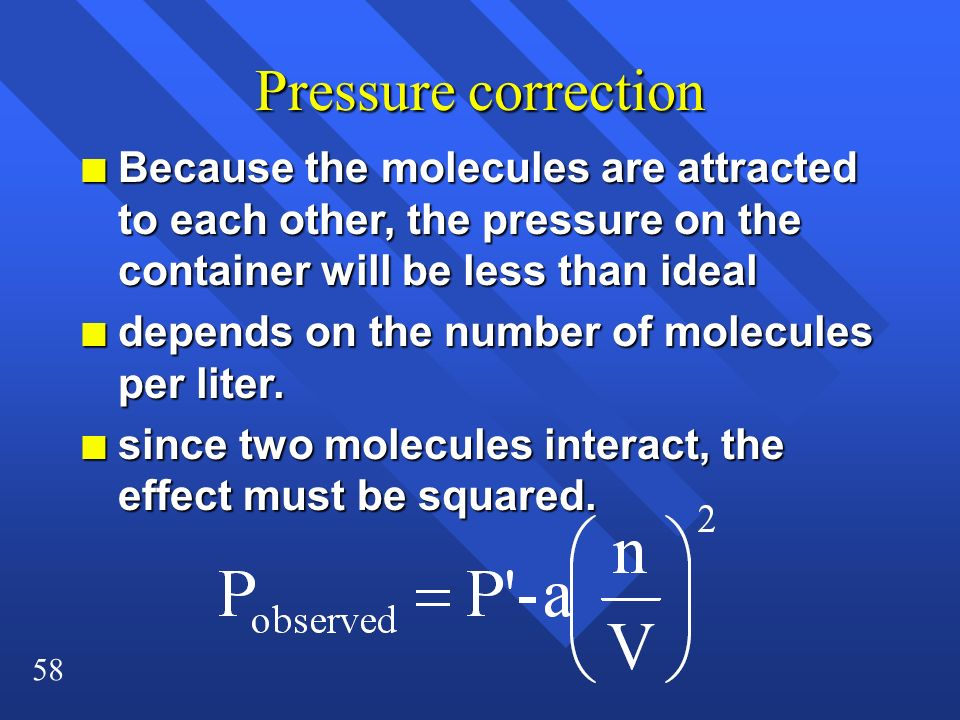 58 Pressure correction n Because the molecules are attracted to each other, the pressure on the container will be less than ideal n depends on the num
