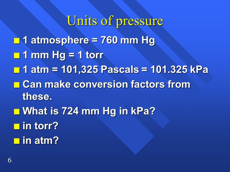 6 Units of pressure n 1 atmosphere = 760 mm Hg n 1 mm Hg = 1 torr n 1 atm = 101,325 Pascals = 101.325 kPa n Can make conversion factors from these. n