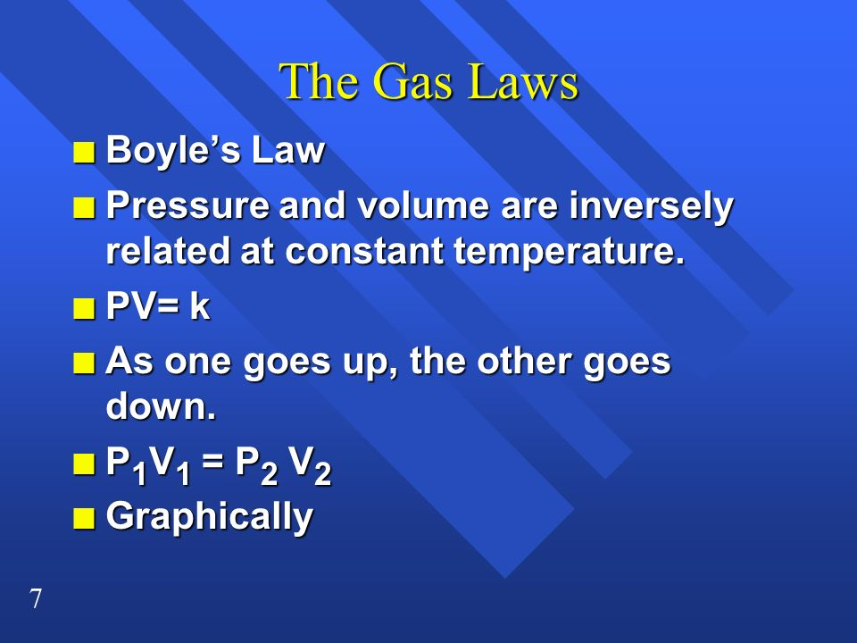 7 The Gas Laws n Boyles Law n Pressure and volume are inversely related at constant temperature. n PV= k n As one goes up, the other goes down. n P 1