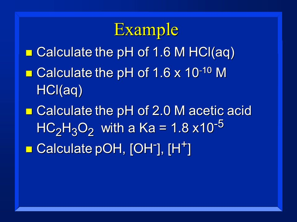 Example n Calculate the pH of 1.6 M HCl(aq) n Calculate the pH of 1.6 x 10 -10 M HCl(aq) n Calculate the pH of 2.0 M acetic acid HC 2 H 3 O 2 with a K