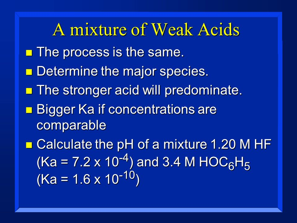 A mixture of Weak Acids n The process is the same. n Determine the major species. n The stronger acid will predominate. n Bigger Ka if concentrations