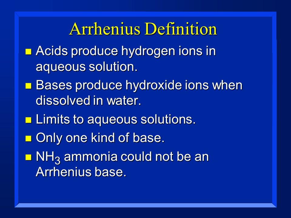 Arrhenius Definition n Acids produce hydrogen ions in aqueous solution. n Bases produce hydroxide ions when dissolved in water. n Limits to aqueous so