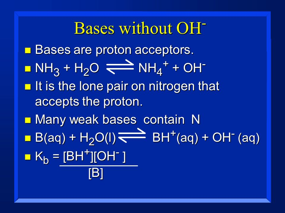Bases without OH - n Bases are proton acceptors. n NH 3 + H 2 O NH 4 + + OH - n It is the lone pair on nitrogen that accepts the proton. n Many weak b