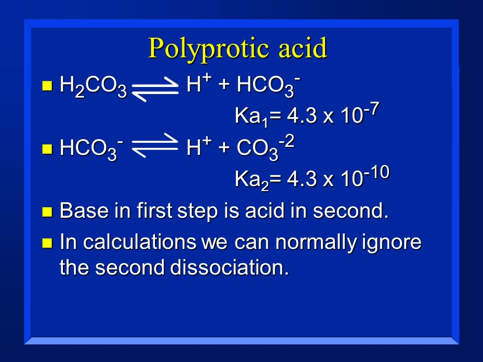 Polyprotic acid n H 2 CO 3 H + + HCO 3 - Ka 1 = 4.3 x 10 -7 n HCO 3 - H + + CO 3 -2 Ka 2 = 4.3 x 10 -10 n Base in first step is acid in second. n In c