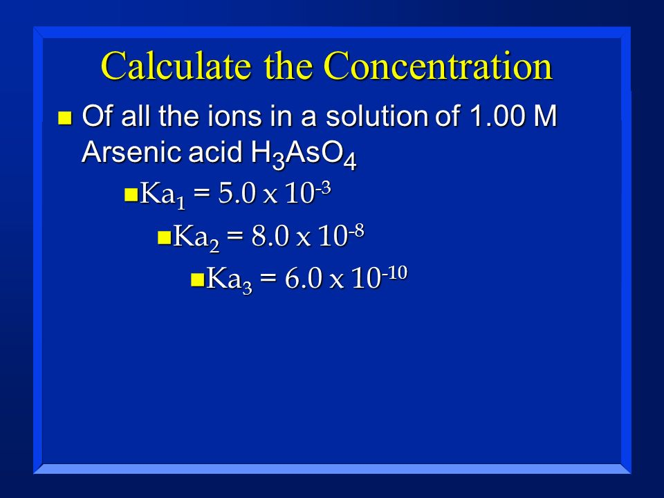 Calculate the Concentration n Of all the ions in a solution of 1.00 M Arsenic acid H 3 AsO 4 n Ka 1 = 5.0 x 10 -3 n Ka 2 = 8.0 x 10 -8 n Ka 3 = 6.0 x