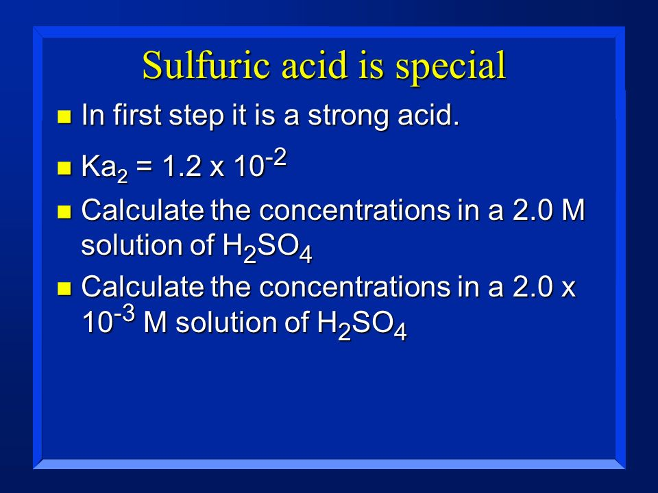 Sulfuric acid is special n In first step it is a strong acid. n Ka 2 = 1.2 x 10 -2 n Calculate the concentrations in a 2.0 M solution of H 2 SO 4 n Ca