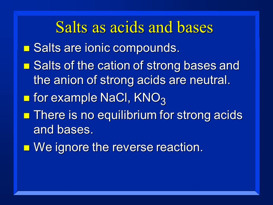 Salts as acids and bases n Salts are ionic compounds. n Salts of the cation of strong bases and the anion of strong acids are neutral. n for example N