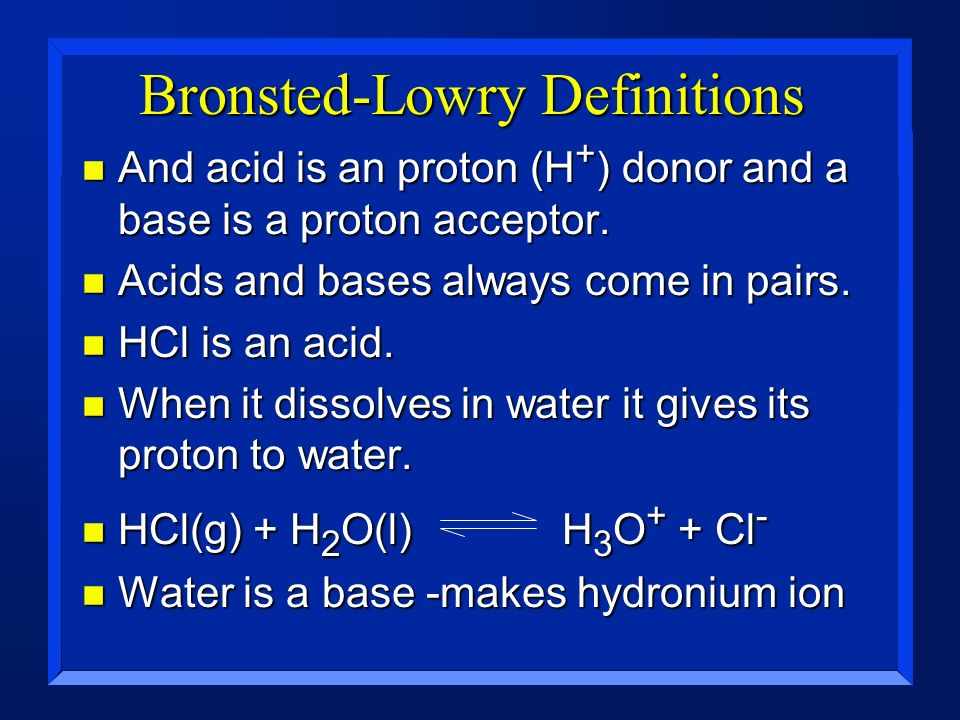 Bronsted-Lowry Definitions n And acid is an proton (H + ) donor and a base is a proton acceptor. n Acids and bases always come in pairs. n HCl is an a