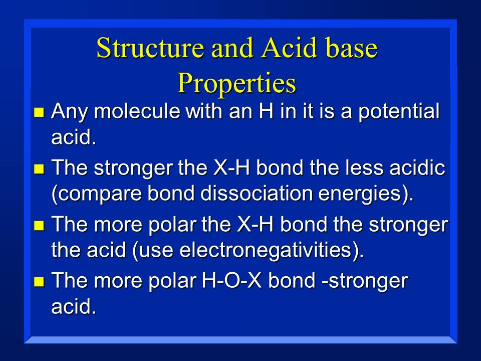 Structure and Acid base Properties n Any molecule with an H in it is a potential acid. n The stronger the X-H bond the less acidic (compare bond disso