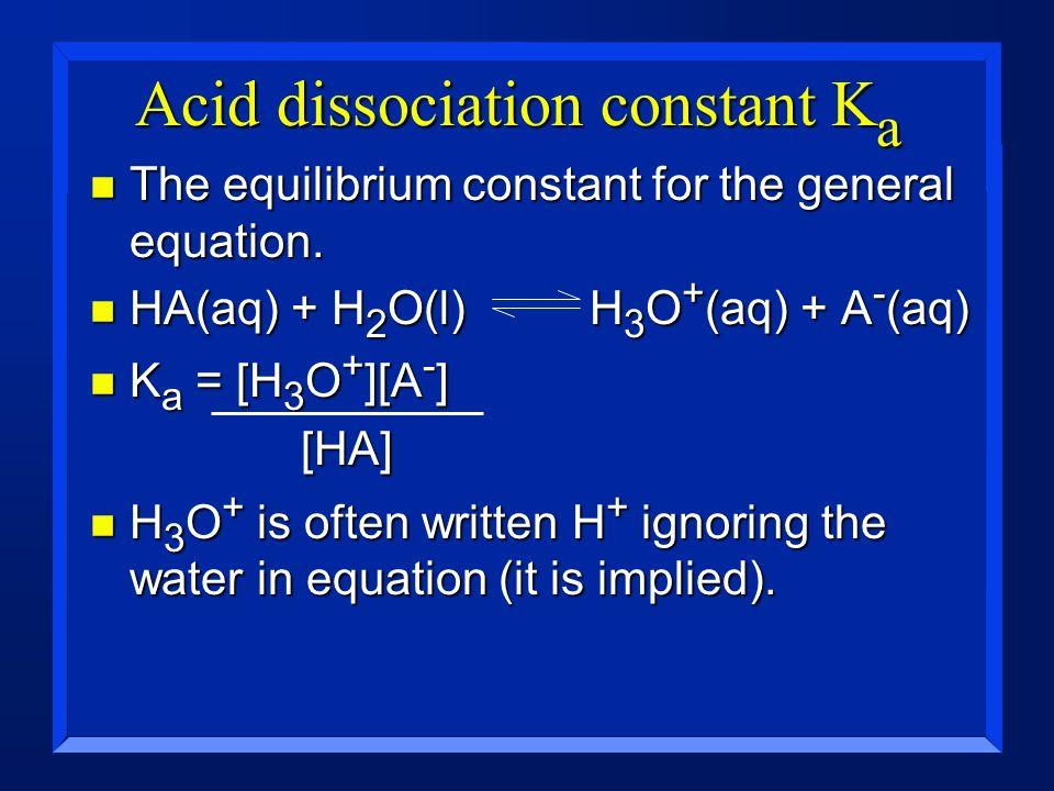 Acid dissociation constant K a n The equilibrium constant for the general equation. n HA(aq) + H 2 O(l) H 3 O + (aq) + A - (aq) n K a = [H 3 O + ][A -