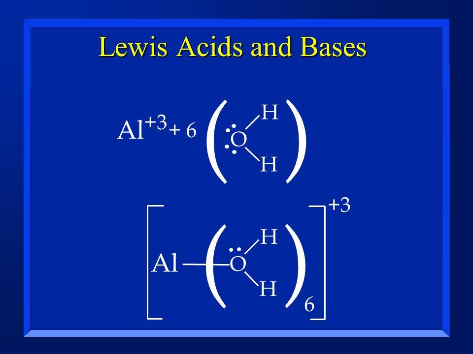 Lewis Acids and Bases Al +3 ( ) H H O Al ( ) 6 H H O + 6 +3