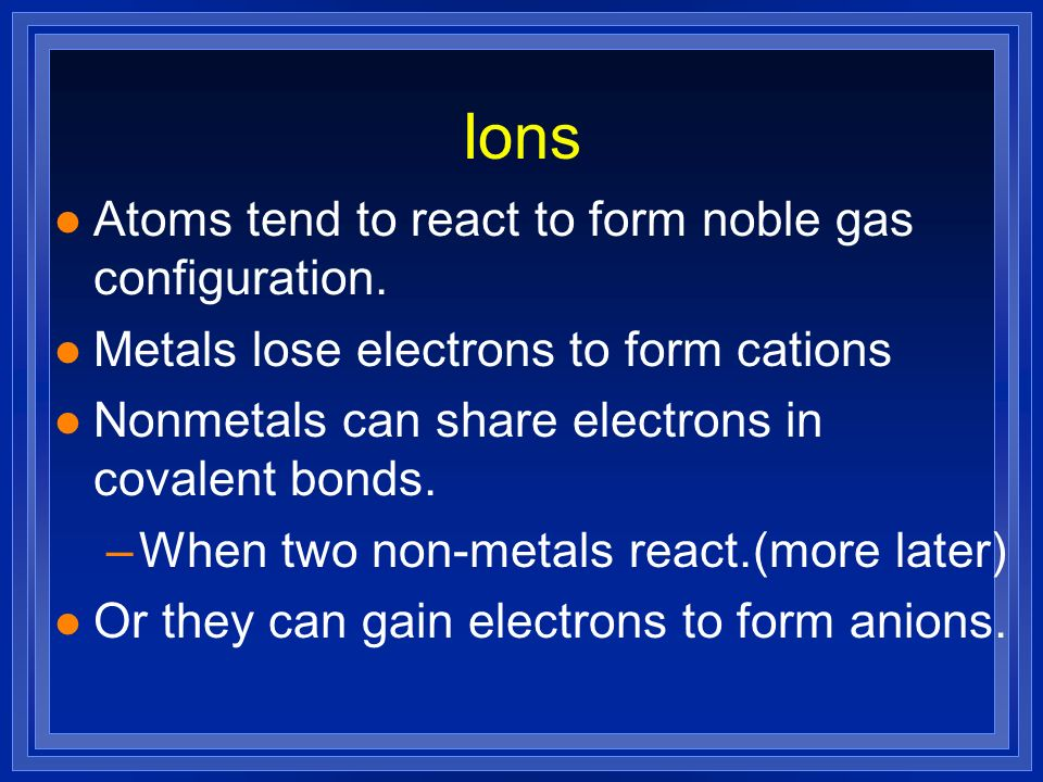 Ions l Atoms tend to react to form noble gas configuration. l Metals lose electrons to form cations l Nonmetals can share electrons in covalent bonds.