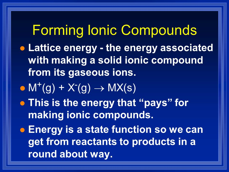 Forming Ionic Compounds l Lattice energy - the energy associated with making a solid ionic compound from its gaseous ions. M + (g) + X - (g) MX(s) l T