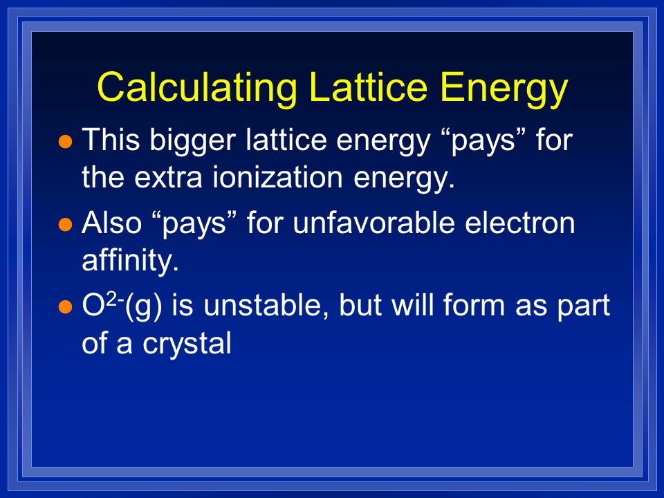 Calculating Lattice Energy l This bigger lattice energy pays for the extra ionization energy. l Also pays for unfavorable electron affinity. l O 2- (g