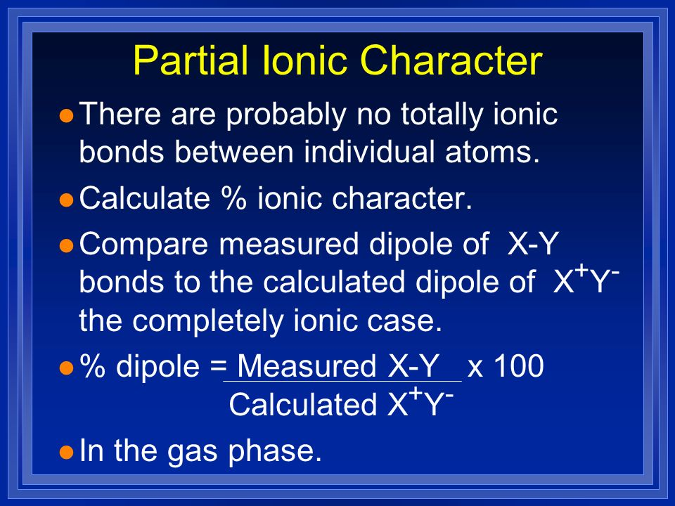 Partial Ionic Character l There are probably no totally ionic bonds between individual atoms. l Calculate % ionic character. l Compare measured dipole
