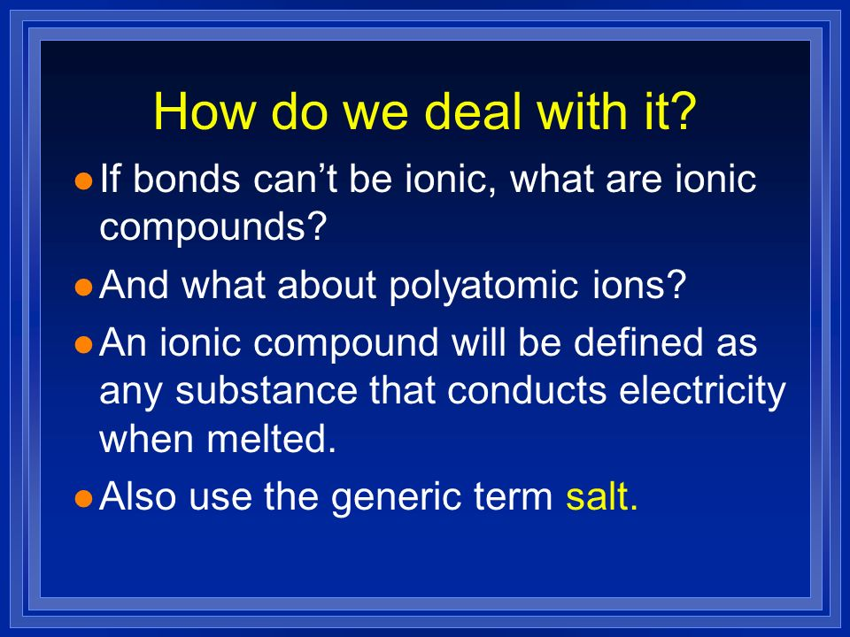 How do we deal with it? l If bonds cant be ionic, what are ionic compounds? l And what about polyatomic ions? l An ionic compound will be defined as a
