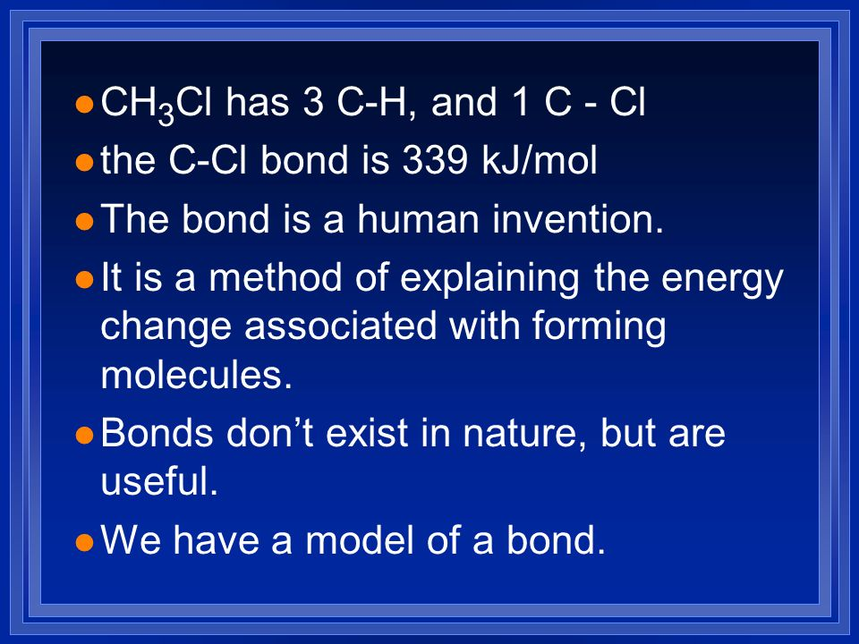 l CH 3 Cl has 3 C-H, and 1 C - Cl l the C-Cl bond is 339 kJ/mol l The bond is a human invention. l It is a method of explaining the energy change asso