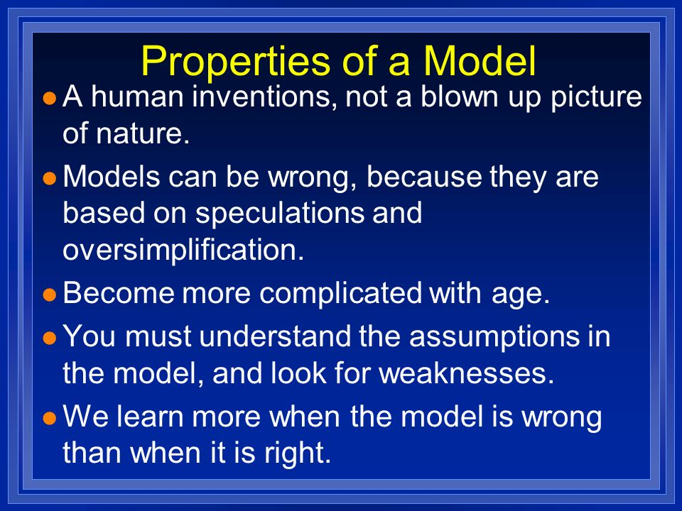 Properties of a Model l A human inventions, not a blown up picture of nature. l Models can be wrong, because they are based on speculations and oversi