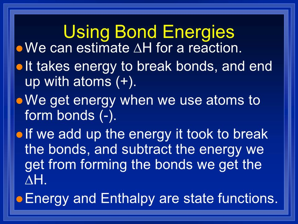 Using Bond Energies We can estimate H for a reaction. l It takes energy to break bonds, and end up with atoms (+). l We get energy when we use atoms t