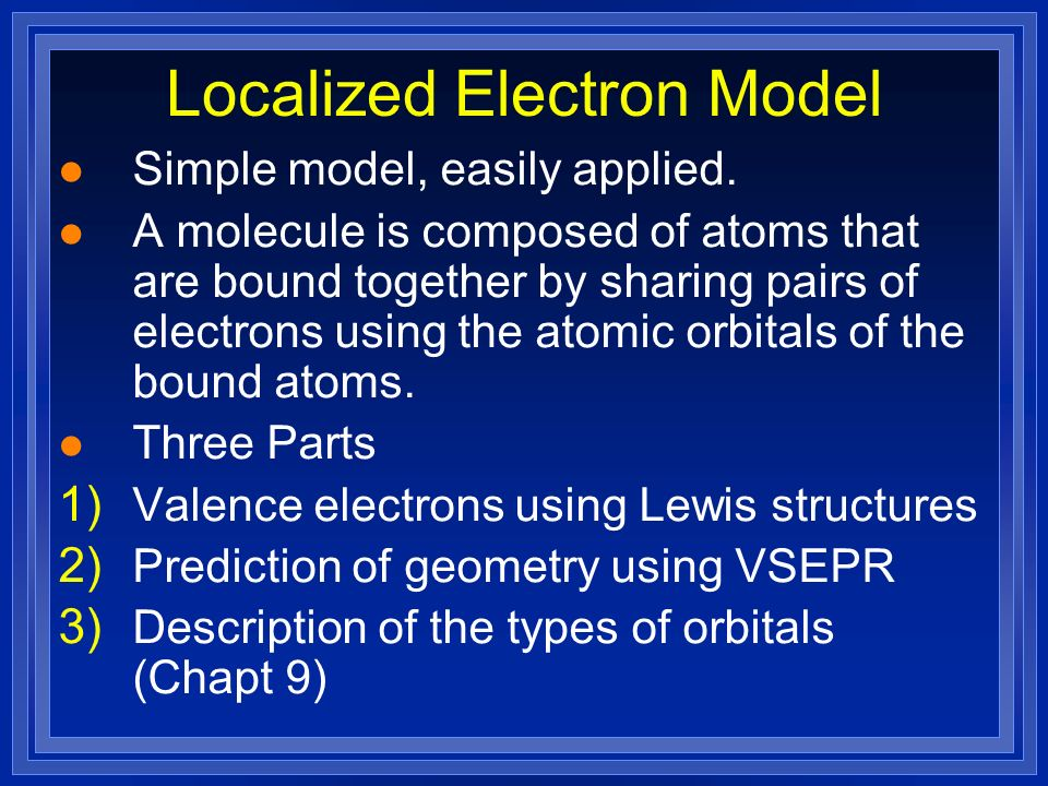 Localized Electron Model l Simple model, easily applied. l A molecule is composed of atoms that are bound together by sharing pairs of electrons using
