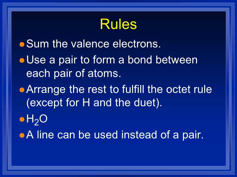 Rules l Sum the valence electrons. l Use a pair to form a bond between each pair of atoms. l Arrange the rest to fulfill the octet rule (except for H