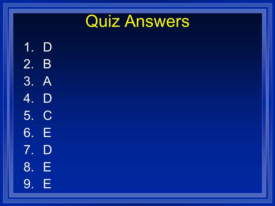 Quiz Answers 1.D 2.B 3.A 4.D 5.C 6.E 7.D 8.E 9.E