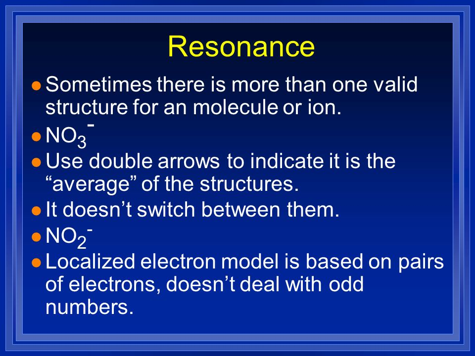Resonance l Sometimes there is more than one valid structure for an molecule or ion. l NO 3 - l Use double arrows to indicate it is the average of the